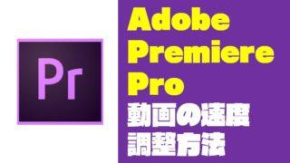 『Premiere Pro|プレミアプロ』速度を調整(倍速・スロー)する方法【Adobe】