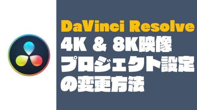 【DaVinci Resolve】『4K & 8K映像』のプロジェクト設定の変更方法